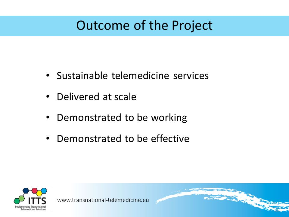 www.transnational-telemedicine.eu Outcome of the Project Sustainable telemedicine services Delivered at scale Demonstrated to be working Demonstrated to be effective