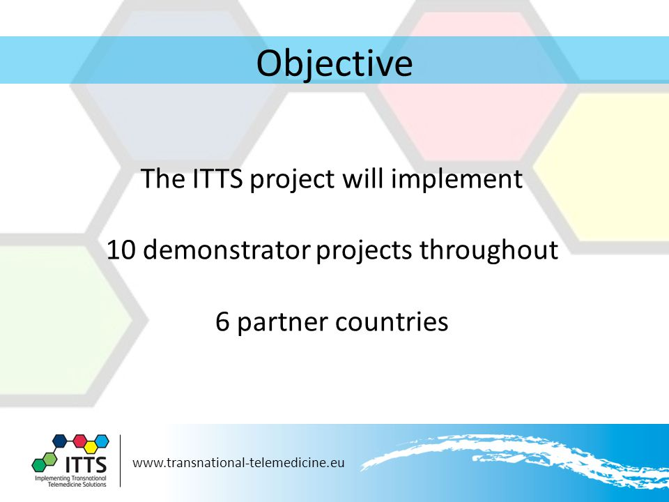 www.transnational-telemedicine.eu Objective The ITTS project will implement 10 demonstrator projects throughout 6 partner countries