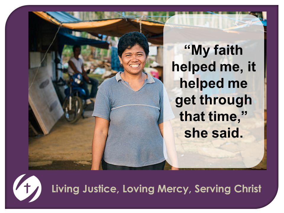 Living Justice, Loving Mercy, Serving Christ My faith helped me, it helped me get through that time, she said.