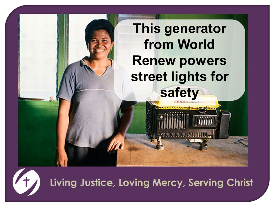 Living Justice, Loving Mercy, Serving Christ This generator from World Renew powers street lights for safety
