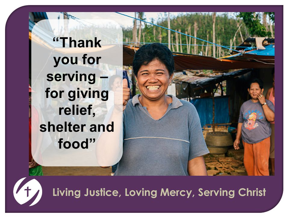 Living Justice, Loving Mercy, Serving Christ Thank you for serving – for giving relief, shelter and food