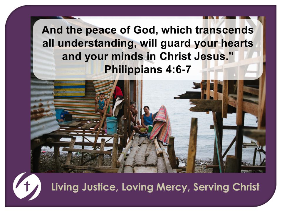 Living Justice, Loving Mercy, Serving Christ And the peace of God, which transcends all understanding, will guard your hearts and your minds in Christ Jesus. Philippians 4:6-7