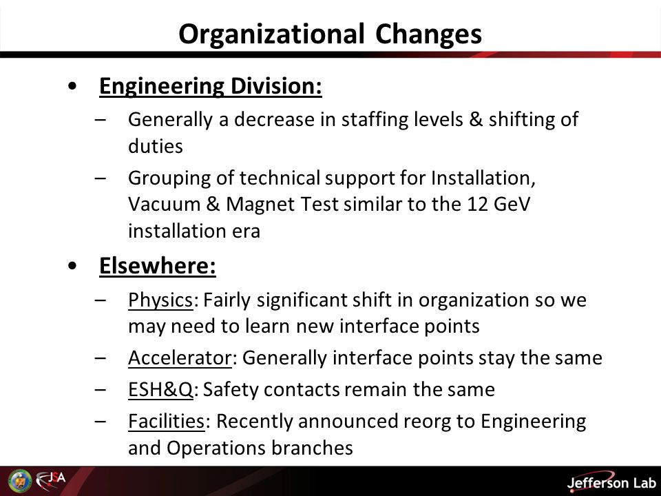 Organizational Changes Engineering Division: –Generally a decrease in staffing levels & shifting of duties –Grouping of technical support for Installation, Vacuum & Magnet Test similar to the 12 GeV installation era Elsewhere: –Physics: Fairly significant shift in organization so we may need to learn new interface points –Accelerator: Generally interface points stay the same –ESH&Q: Safety contacts remain the same –Facilities: Recently announced reorg to Engineering and Operations branches