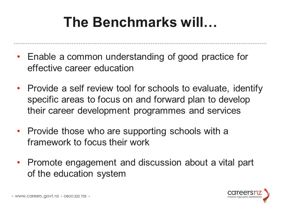 The Benchmarks will… Enable a common understanding of good practice for effective career education Provide a self review tool for schools to evaluate, identify specific areas to focus on and forward plan to develop their career development programmes and services Provide those who are supporting schools with a framework to focus their work Promote engagement and discussion about a vital part of the education system
