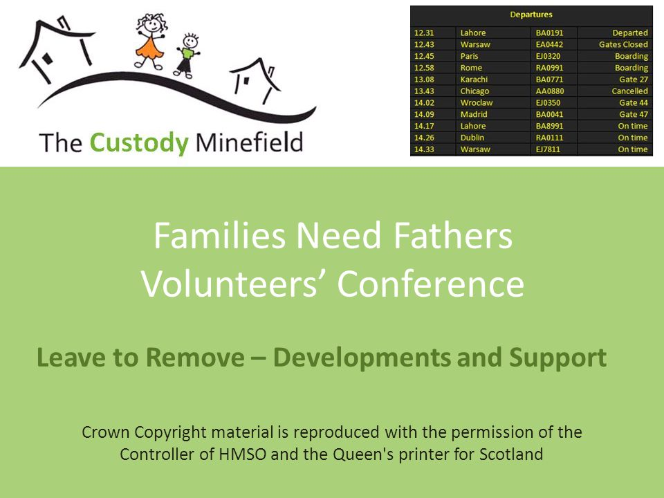 Leave to Remove – Developments and Support Families Need Fathers Volunteers' Conference Crown Copyright material is reproduced with the permission of the Controller of HMSO and the Queen s printer for Scotland