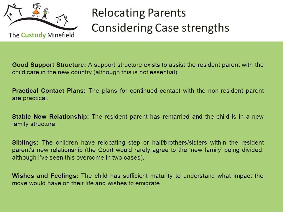 Relocating Parents Considering Case strengths Good Support Structure: A support structure exists to assist the resident parent with the child care in the new country (although this is not essential).