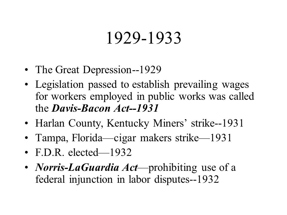 1929-1933 The Great Depression--1929 Legislation passed to establish prevailing wages for workers employed in public works was called the Davis-Bacon Act--1931 Harlan County, Kentucky Miners' strike--1931 Tampa, Florida—cigar makers strike—1931 F.D.R.