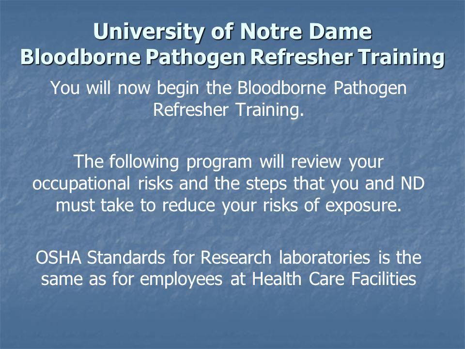 University of Notre Dame Bloodborne Pathogen Refresher Training You will now begin the Bloodborne Pathogen Refresher Training. The following program w