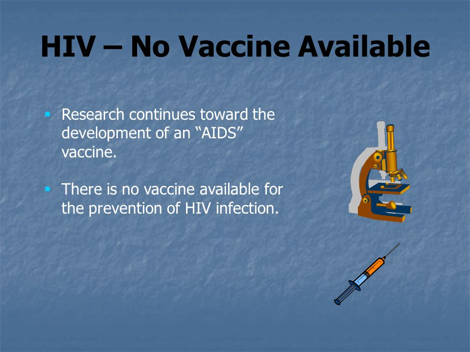 """HIV – No Vaccine Available  Research continues toward the development of an """"AIDS"""" vaccine.  There is no vaccine available for the prevention of HIV"""