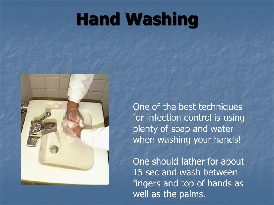 Hand Washing One of the best techniques for infection control is using plenty of soap and water when washing your hands! One should lather for about 1