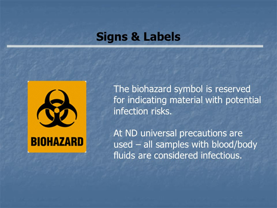 Signs & Labels The biohazard symbol is reserved for indicating material with potential infection risks. At ND universal precautions are used – all sam