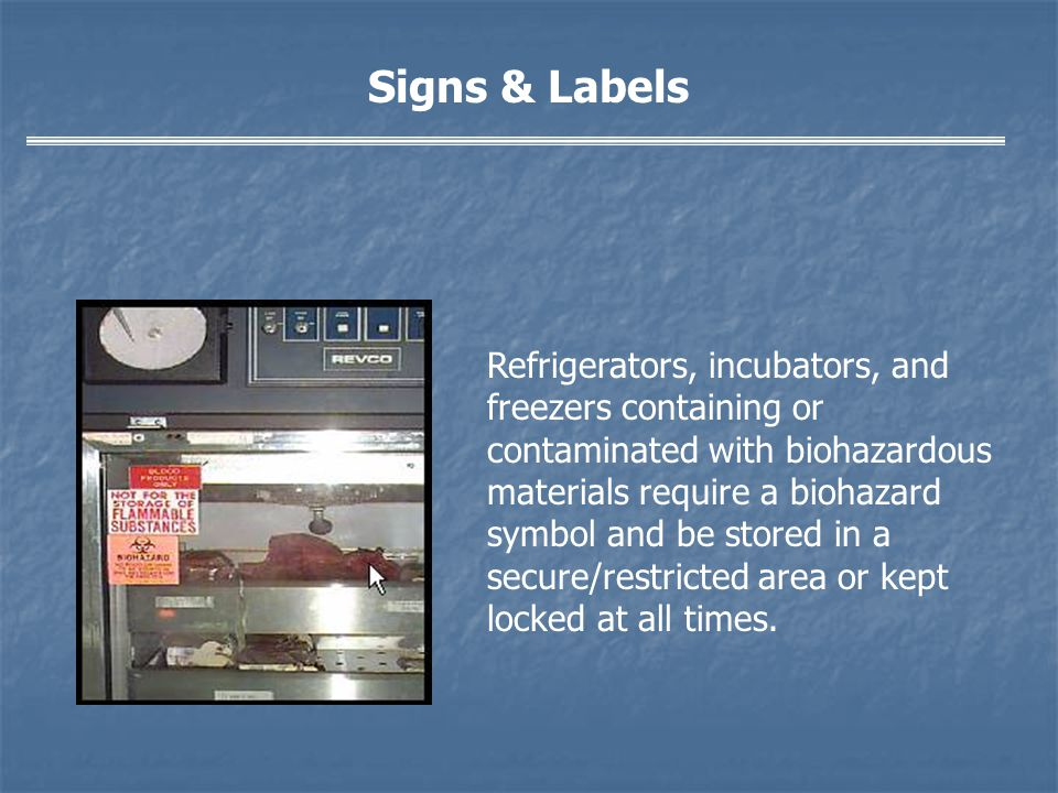 Signs & Labels Refrigerators, incubators, and freezers containing or contaminated with biohazardous materials require a biohazard symbol and be stored