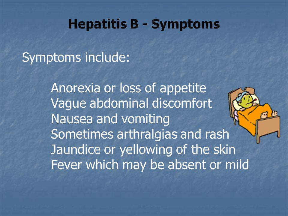 Hepatitis B - Symptoms Symptoms include: Anorexia or loss of appetite Vague abdominal discomfort Nausea and vomiting Sometimes arthralgias and rash Ja