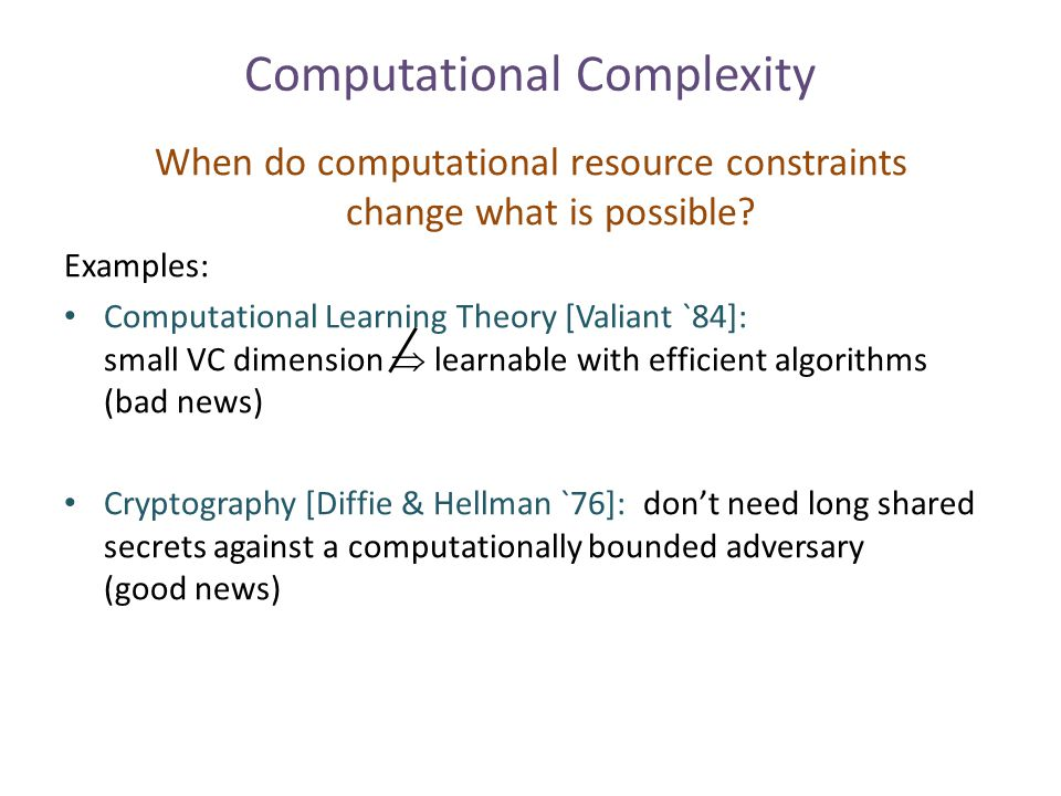 Computational Complexity When do computational resource constraints change what is possible? Examples: Computational Learning Theory [Valiant `84]: sm