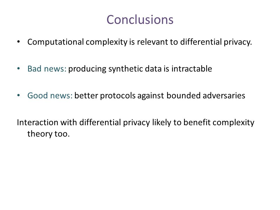 Conclusions Computational complexity is relevant to differential privacy. Bad news: producing synthetic data is intractable Good news: better protocol