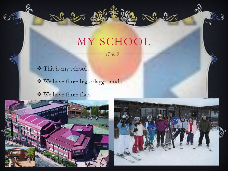 MY SCHOOL  This is my school :  We have three bigs playgrounds  We have three flats