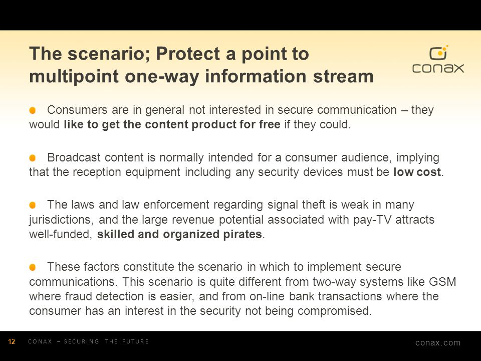 conax.com The scenario; Protect a point to multipoint one-way information stream Consumers are in general not interested in secure communication – the