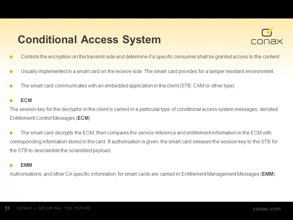 conax.com Conditional Access System Controls the encryption on the transmit side and determine if a specific consumer shall be granted access to the c