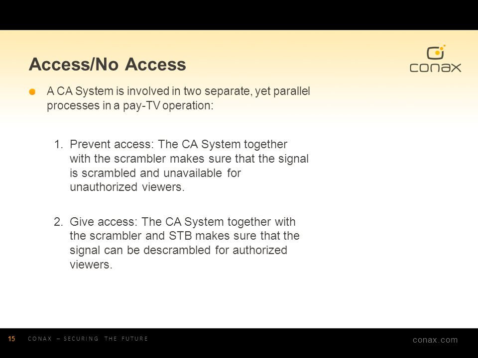 conax.com Access/No Access A CA System is involved in two separate, yet parallel processes in a pay-TV operation: 1.Prevent access: The CA System toge
