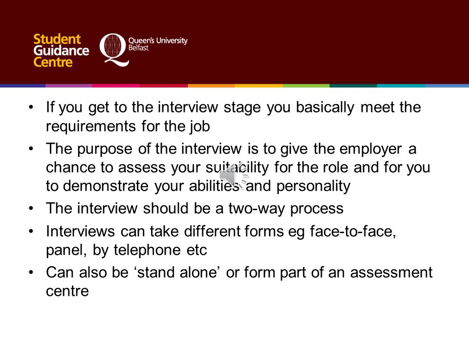 If you get to the interview stage you basically meet the requirements for the job The purpose of the interview is to give the employer a chance to assess your suitability for the role and for you to demonstrate your abilities and personality The interview should be a two-way process Interviews can take different forms eg face-to-face, panel, by telephone etc Can also be 'stand alone' or form part of an assessment centre