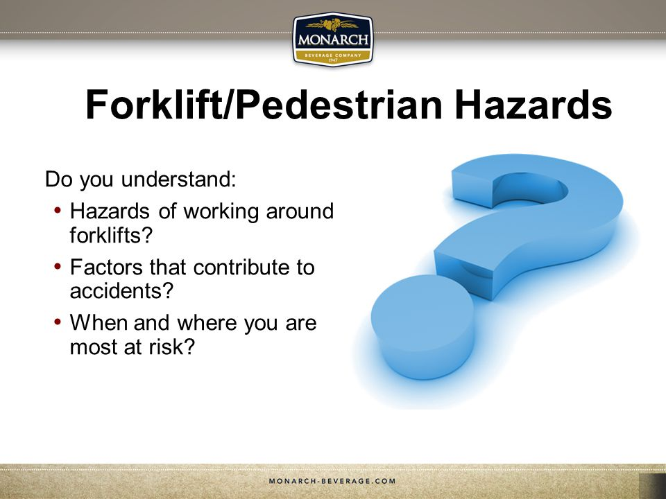Forklift/Pedestrian Hazards Do you understand: Hazards of working around forklifts? Factors that contribute to accidents? When and where you are most