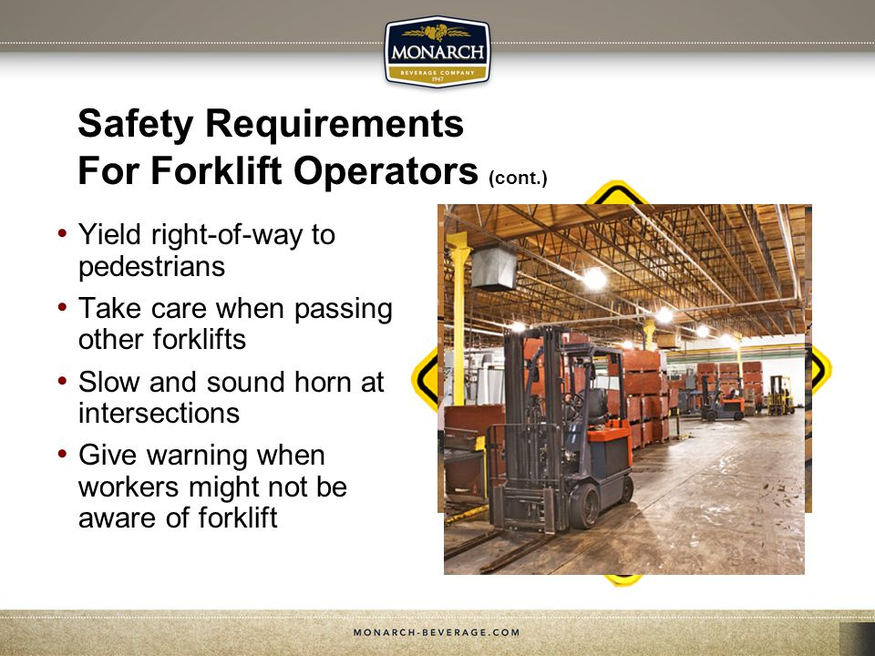 Safety Requirements For Forklift Operators (cont.) Yield right-of-way to pedestrians Take care when passing other forklifts Slow and sound horn at int