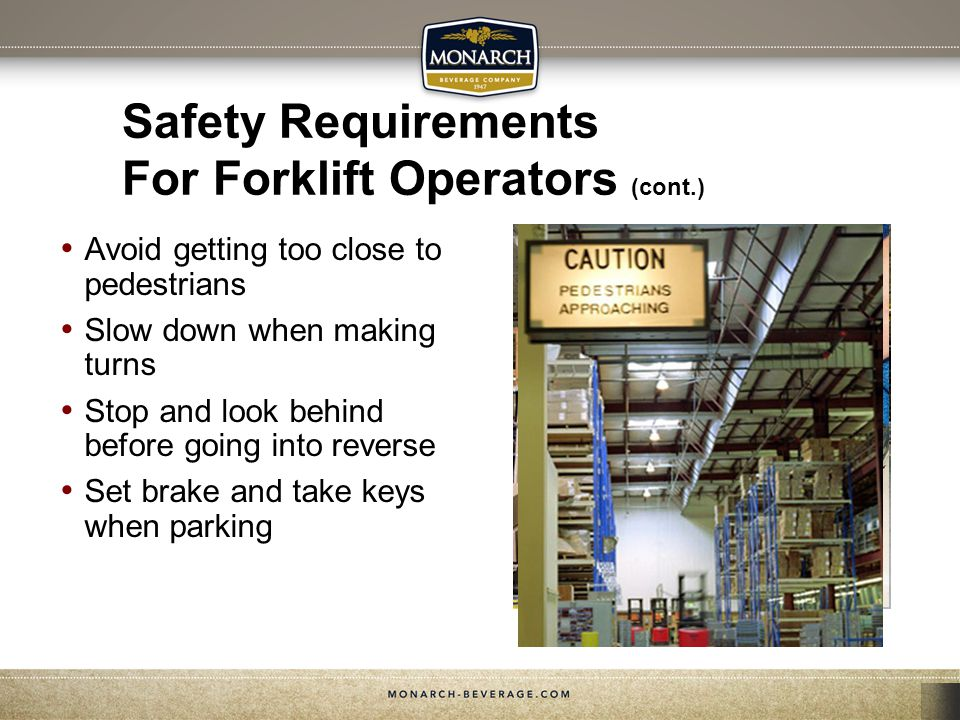 Safety Requirements For Forklift Operators (cont.) Avoid getting too close to pedestrians Slow down when making turns Stop and look behind before goin