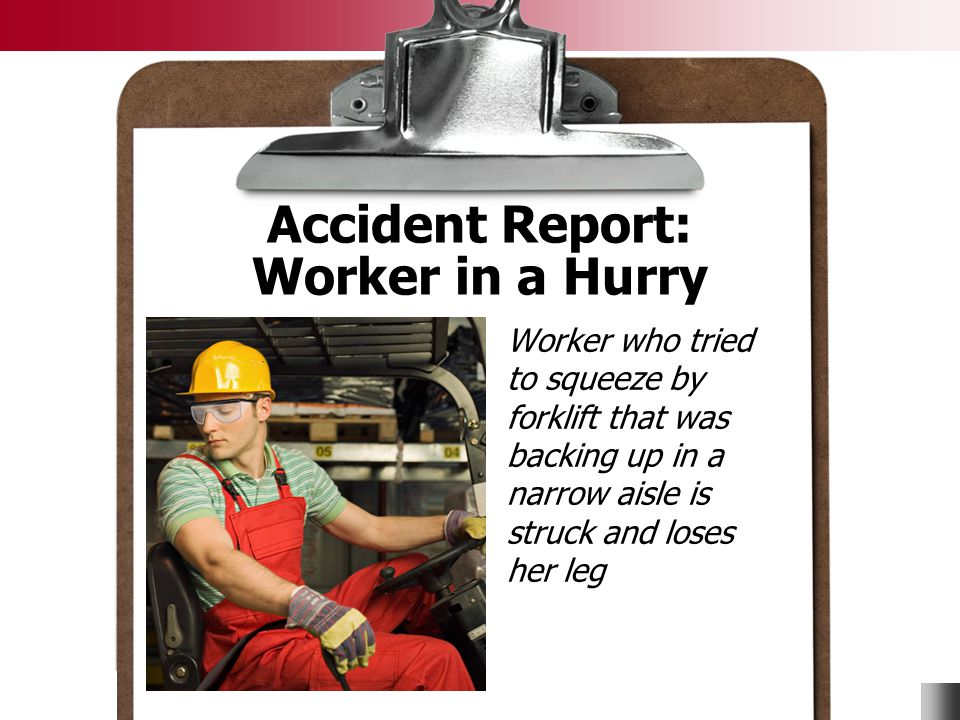 © Business & Legal Reports, Inc. 0903 Accident Report: Worker in a Hurry Worker who tried to squeeze by forklift that was backing up in a narrow aisle