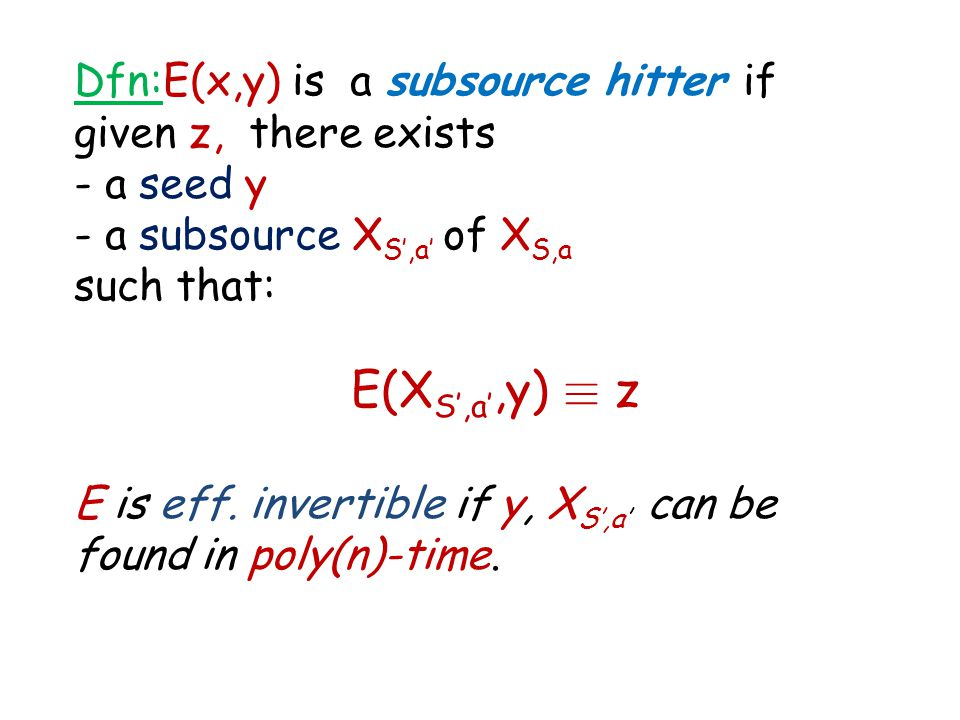 Dfn:E(x,y) is a subsource hitter if given z, there exists - a seed y - a subsource X S',a' of X S,a such that: E(X S',a',y) ´ z E is eff. invertible i