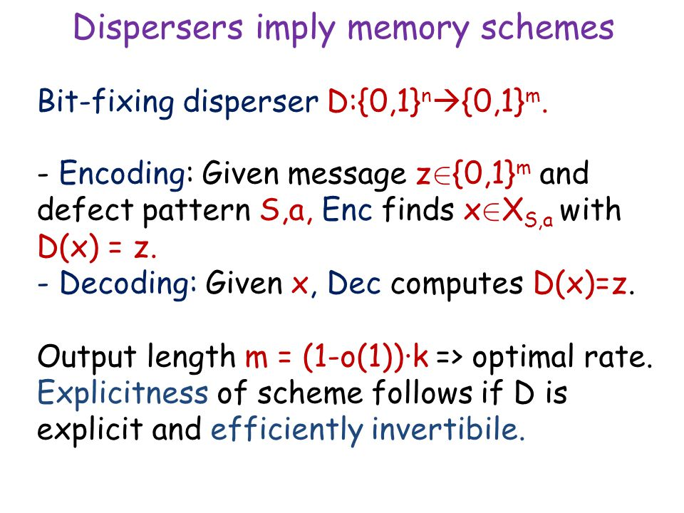 Dispersers imply memory schemes Bit-fixing disperser D:{0,1} n  {0,1} m. - Encoding: Given message z 2 {0,1} m and defect pattern S,a, Enc finds x 2