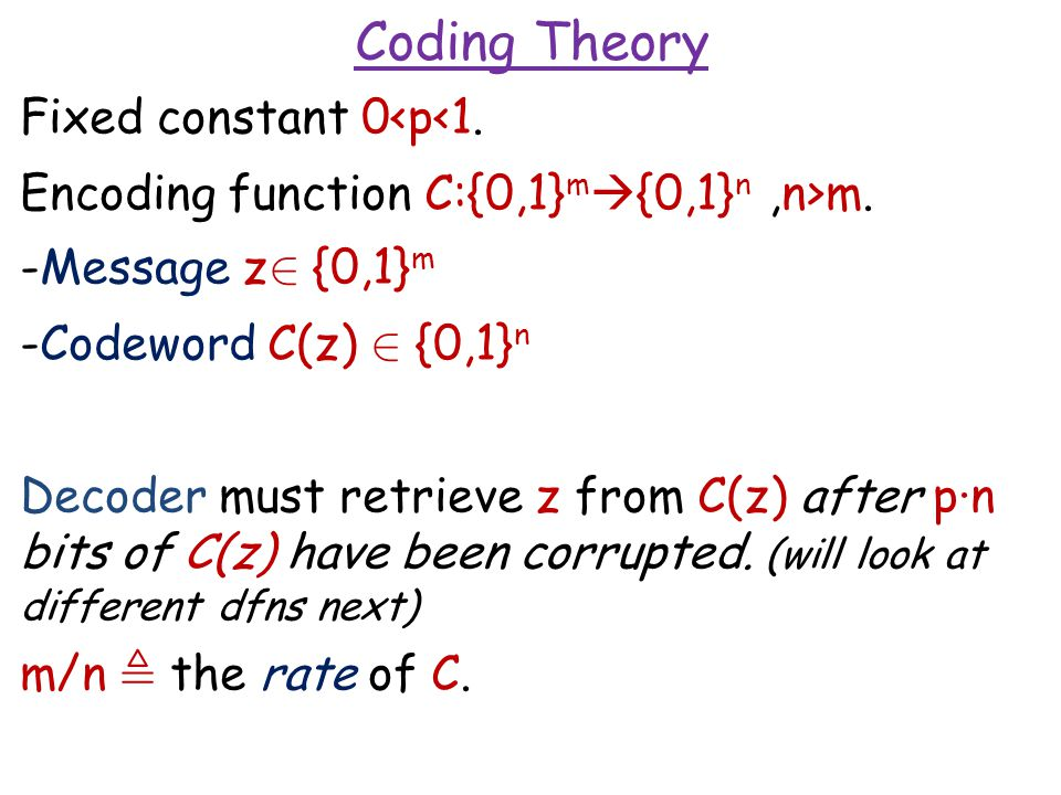 Fixed constant 0<p<1. Encoding function C:{0,1} m  {0,1} n,n>m. -Message z 2 {0,1} m -Codeword C(z) 2 {0,1} n Decoder must retrieve z from C(z) after