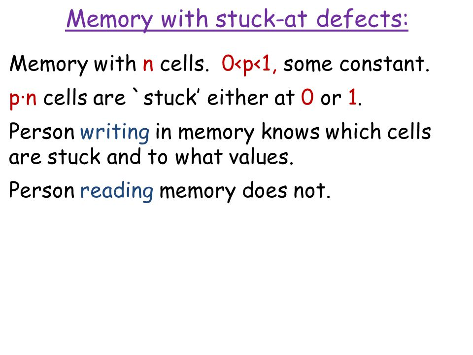 Memory with n cells. 0<p<1, some constant. p∙n cells are `stuck' either at 0 or 1. Person writing in memory knows which cells are stuck and to what va