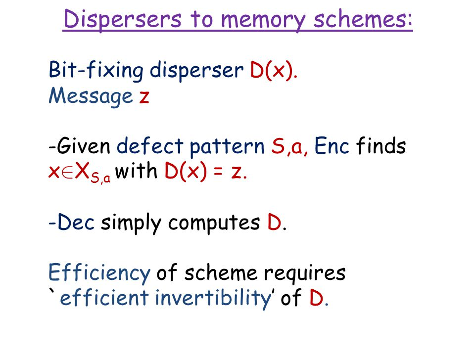 Dispersers to memory schemes: Bit-fixing disperser D(x). Message z -Given defect pattern S,a, Enc finds x 2 X S,a with D(x) = z. -Dec simply computes