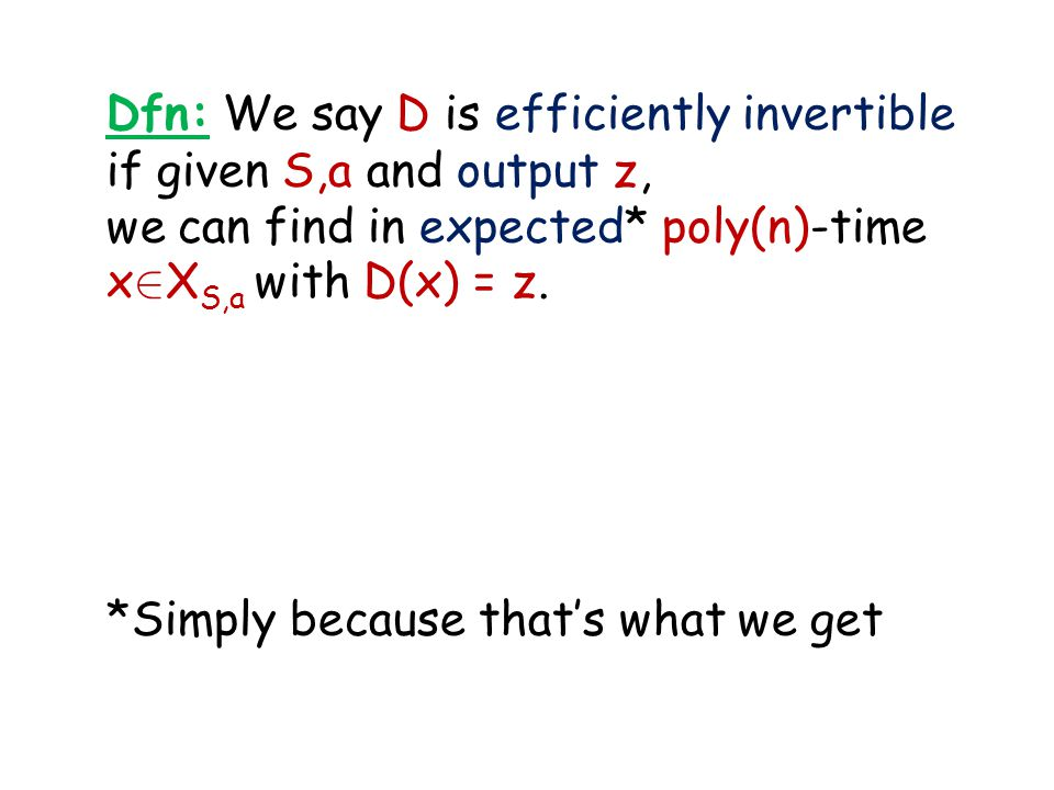 Dfn: We say D is efficiently invertible if given S,a and output z, we can find in expected* poly(n)-time x 2 X S,a with D(x) = z. *Simply because that