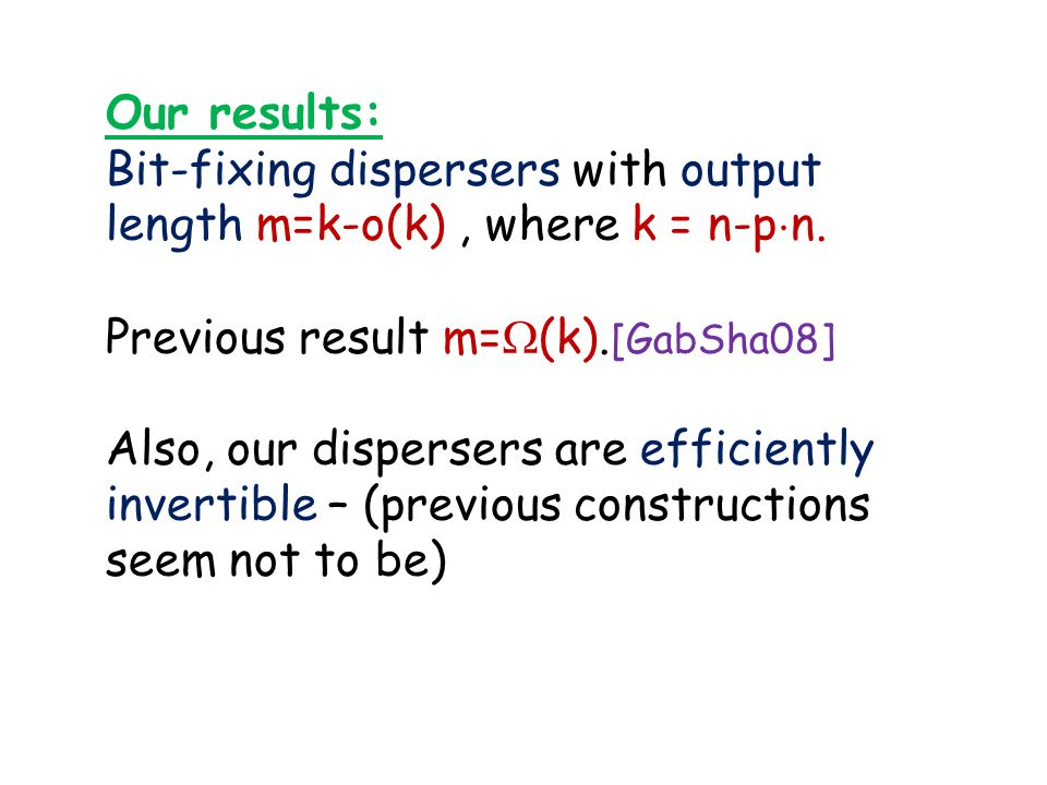 Our results: Bit-fixing dispersers with output length m=k-o(k), where k = n-p ¢ n. Previous result m=  (k). [GabSha08] Also, our dispersers are effic