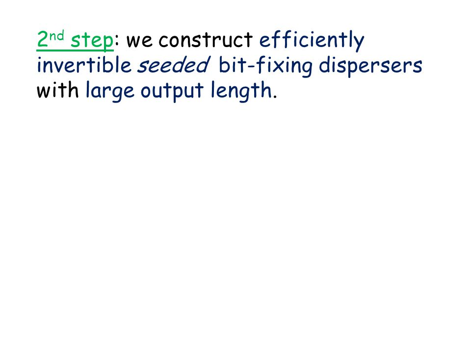 2 nd step: we construct efficiently invertible seeded bit-fixing dispersers with large output length.