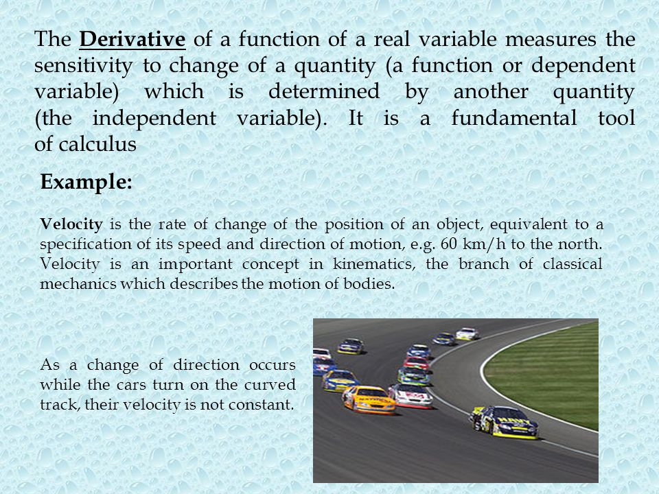 The Derivative of a function of a real variable measures the sensitivity to change of a quantity (a function or dependent variable) which is determine
