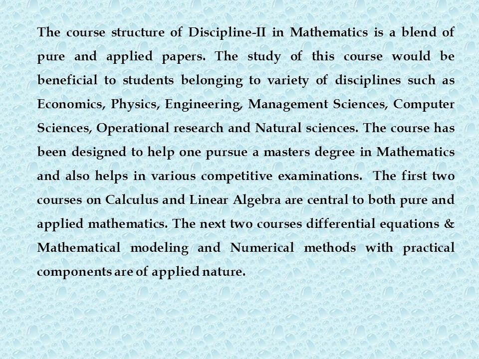 The course structure of Discipline-II in Mathematics is a blend of pure and applied papers. The study of this course would be beneficial to students b