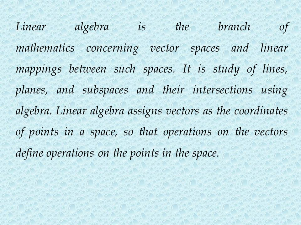 Linear algebra is the branch of mathematics concerning vector spaces and linear mappings between such spaces. It is study of lines, planes, and subspa