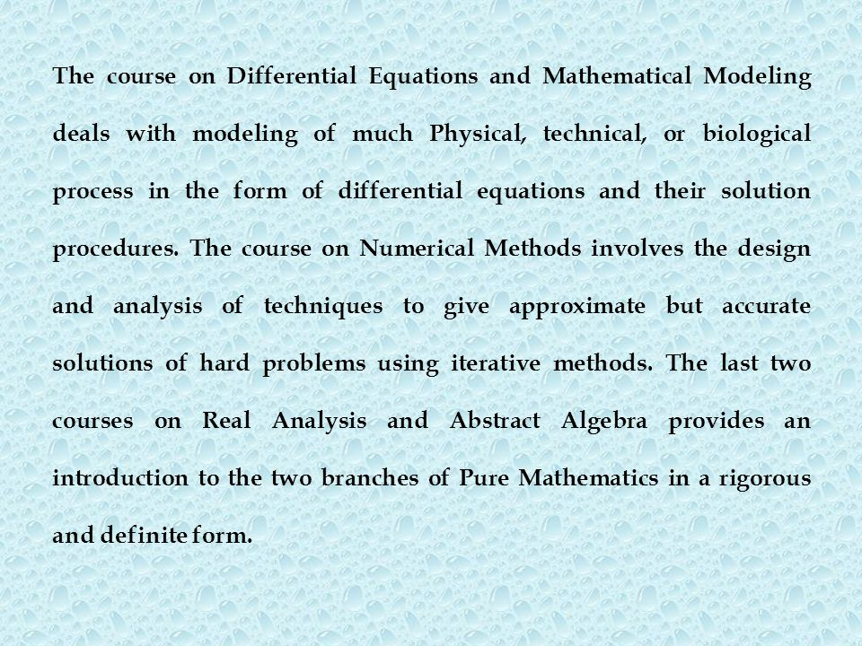 The course on Differential Equations and Mathematical Modeling deals with modeling of much Physical, technical, or biological process in the form of d