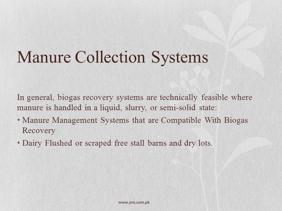 www.pre.com.pk Manure Collection Systems In general, biogas recovery systems are technically feasible where manure is handled in a liquid, slurry, or