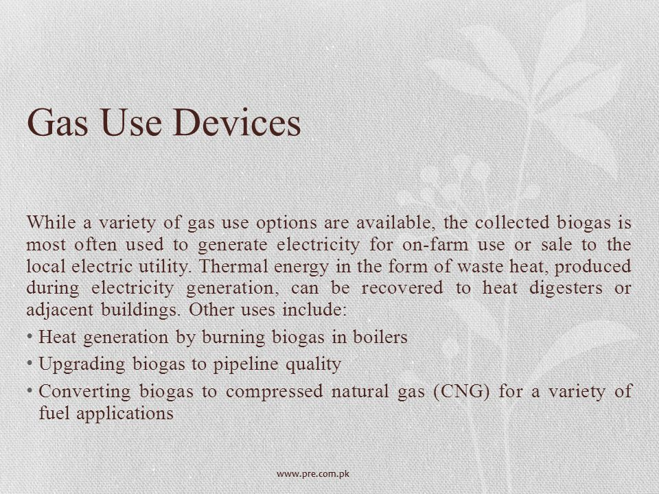 www.pre.com.pk Gas Use Devices While a variety of gas use options are available, the collected biogas is most often used to generate electricity for o