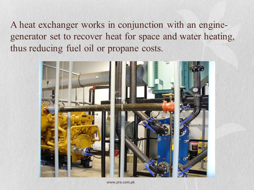 www.pre.com.pk A heat exchanger works in conjunction with an engine- generator set to recover heat for space and water heating, thus reducing fuel oil