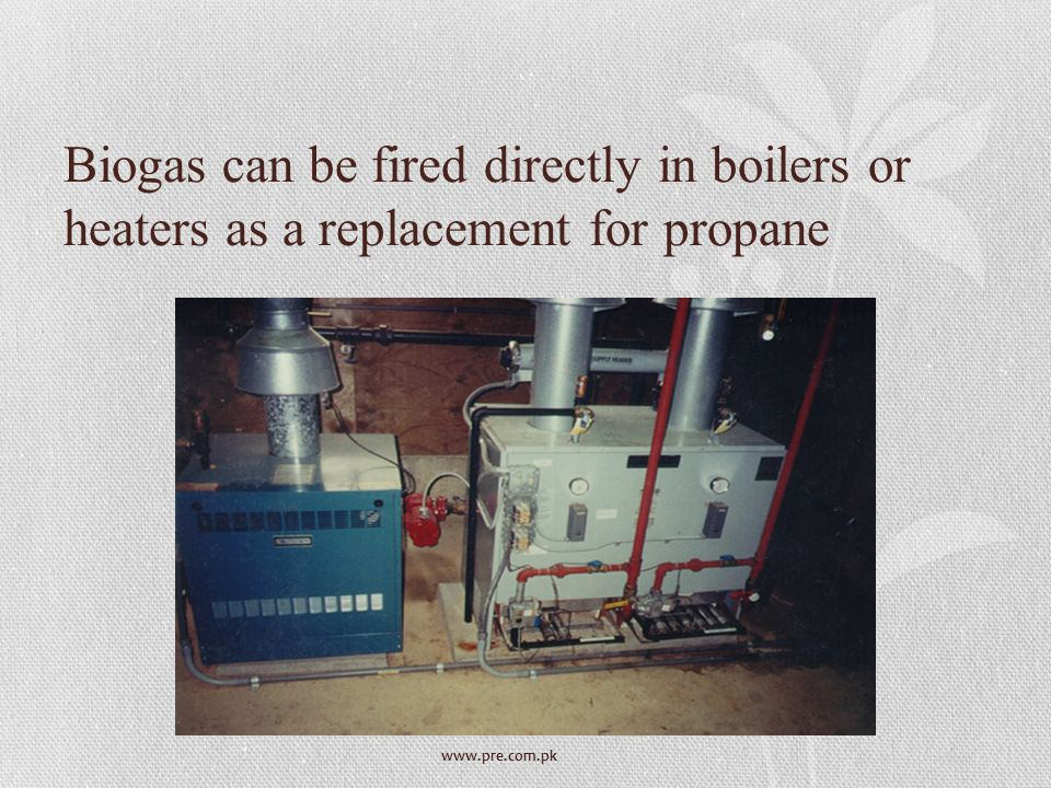 www.pre.com.pk Biogas can be fired directly in boilers or heaters as a replacement for propane