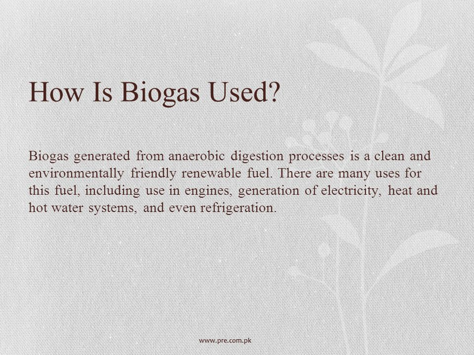 www.pre.com.pk How Is Biogas Used? Biogas generated from anaerobic digestion processes is a clean and environmentally friendly renewable fuel. There a