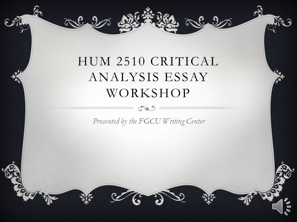 HUM 2510 CRITICAL ANALYSIS ESSAY WORKSHOP Presented by the FGCU Writing Center