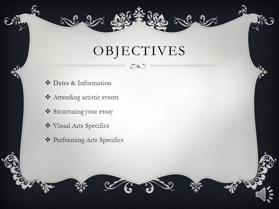 OBJECTIVES  Dates & Information  Attending artistic events  Structuring your essay  Visual Arts Specifics  Performing Arts Specifics