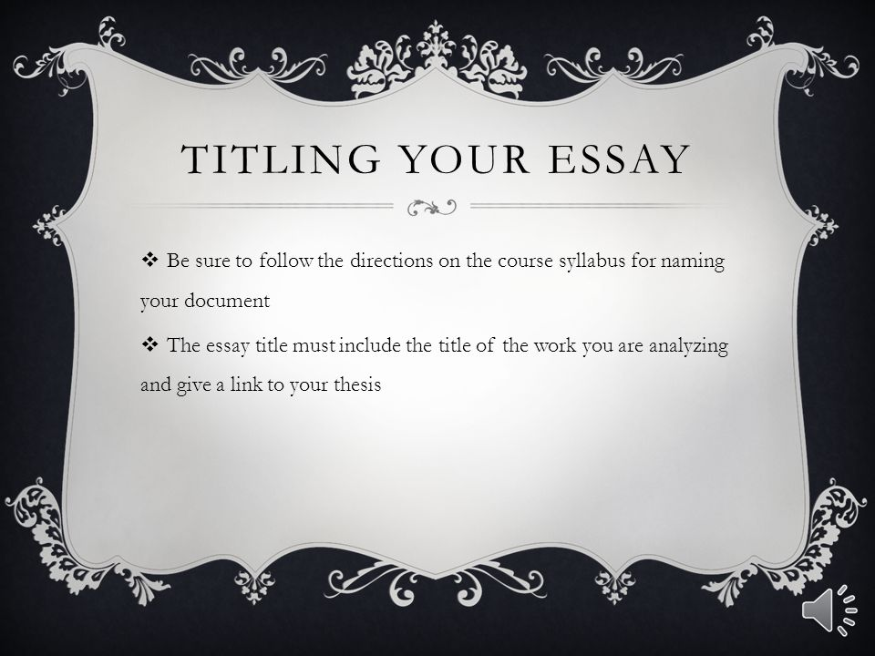 TITLING YOUR ESSAY  Be sure to follow the directions on the course syllabus for naming your document  The essay title must include the title of the work you are analyzing and give a link to your thesis
