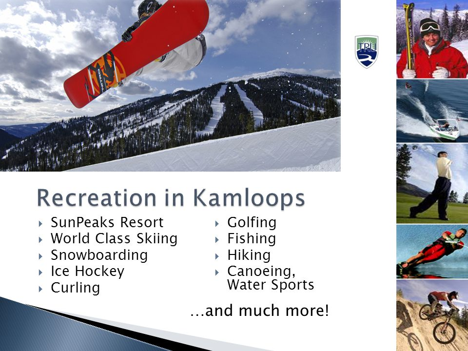  SunPeaks Resort  World Class Skiing  Snowboarding  Ice Hockey  Curling  Golfing  Fishing  Hiking  Canoeing, Water Sports …and much more!
