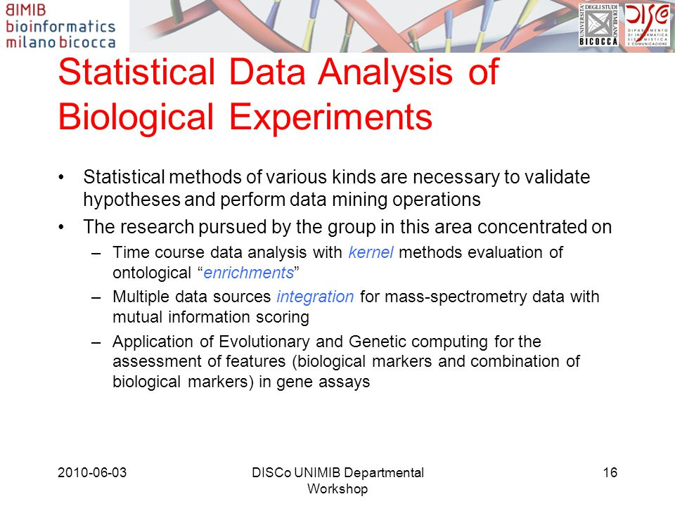 Statistical Data Analysis of Biological Experiments Statistical methods of various kinds are necessary to validate hypotheses and perform data mining